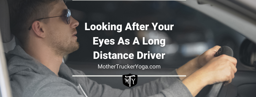 Looking after your eyes as a long distance driver mother trucker yoga blog