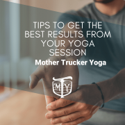 TIps to get the best results from your yoga session Mother Trucker Yoga Blog